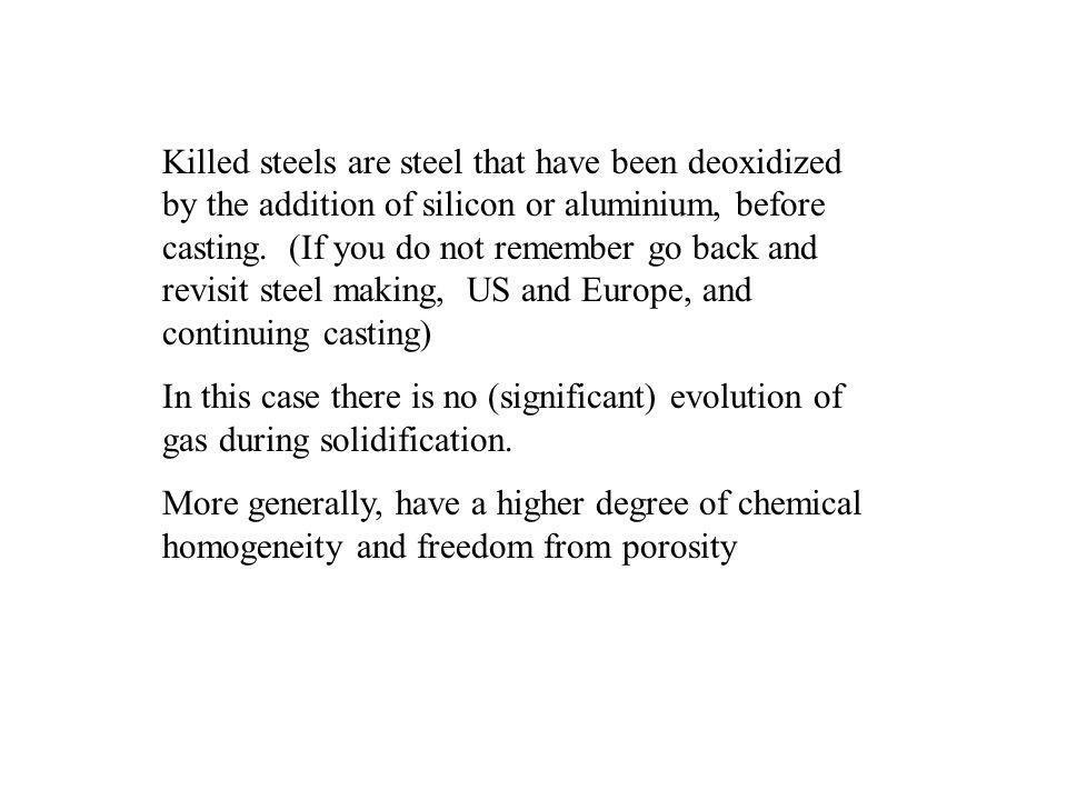 Killed steels are steel that have been deoxidized by the addition of silicon or aluminium, before casting. (If you do not remember go back and revisit