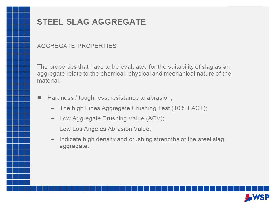 STEEL SLAG AGGREGATE AGGREGATE PROPERTIES The properties that have to be evaluated for the suitability of slag as an aggregate relate to the chemical, physical and mechanical nature of the material.