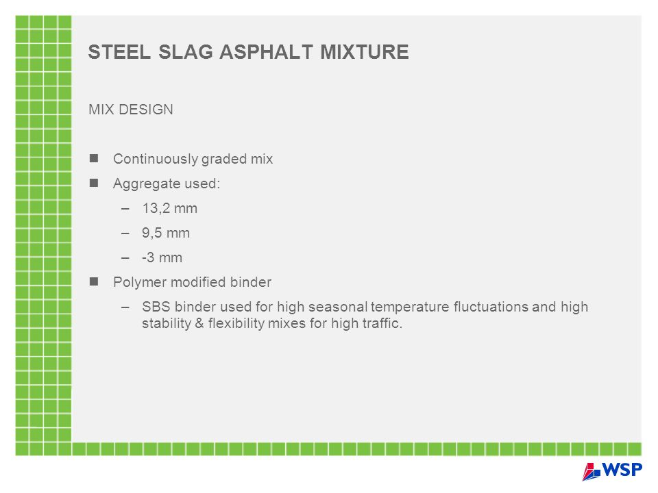STEEL SLAG ASPHALT MIXTURE MIX DESIGN Continuously graded mix Aggregate used: –13,2 mm –9,5 mm –-3 mm Polymer modified binder –SBS binder used for high seasonal temperature fluctuations and high stability & flexibility mixes for high traffic.