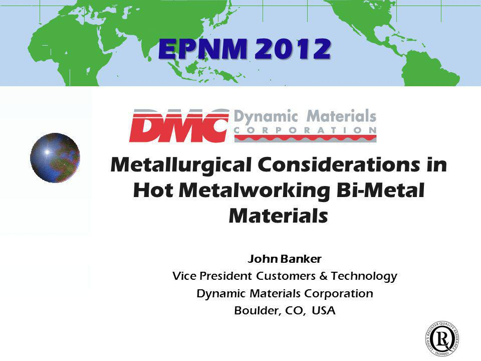 EPNM 2012 Metallurgical Considerations in Hot Metalworking Bi-Metal Materials John Banker Vice President Customers & Technology Dynamic Materials Corporation Boulder, CO, USA