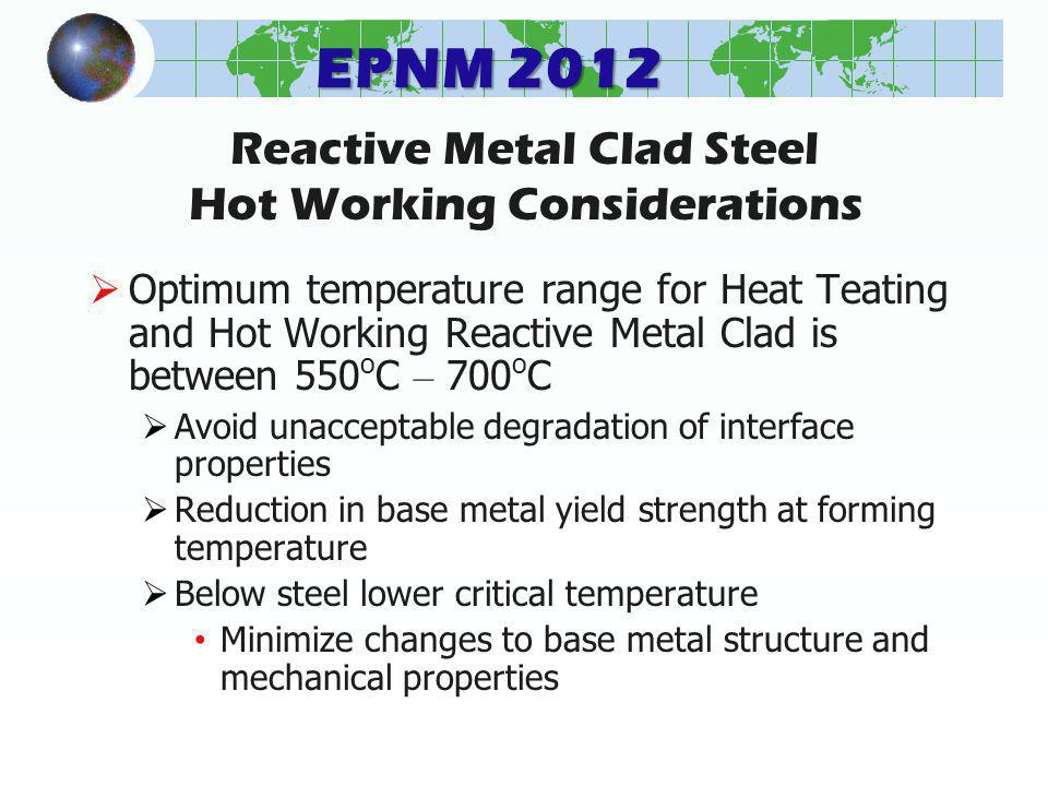 EPNM 2012 Reactive Metal Clad Steel Hot Working Considerations Optimum temperature range for Heat Teating and Hot Working Reactive Metal Clad is between 550 o C – 700 o C Avoid unacceptable degradation of interface properties Reduction in base metal yield strength at forming temperature Below steel lower critical temperature Minimize changes to base metal structure and mechanical properties