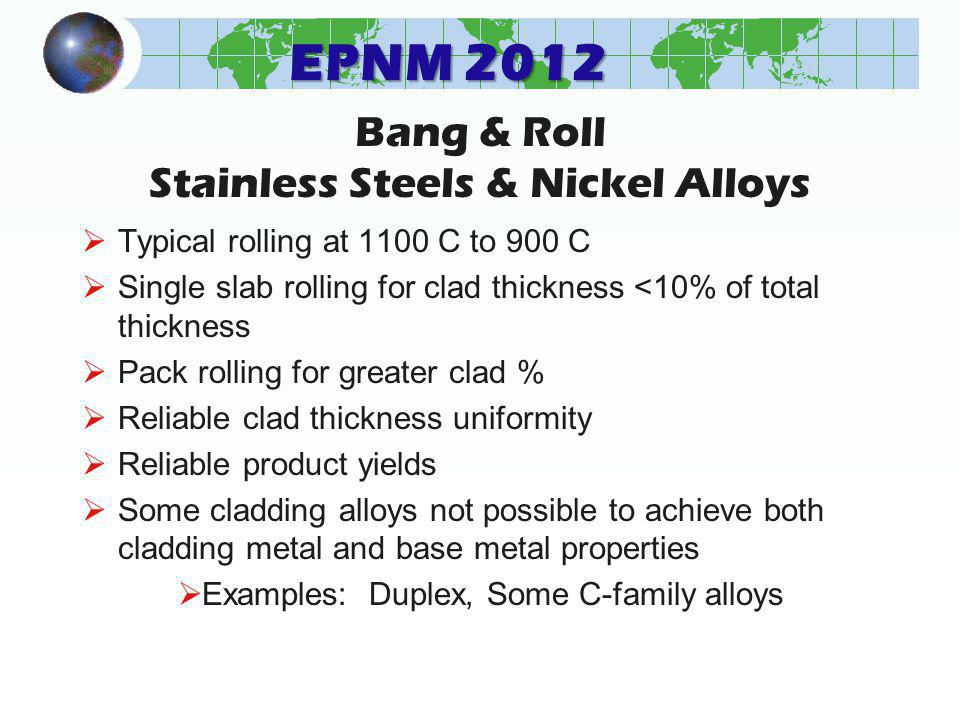 EPNM 2012 Bang & Roll Stainless Steels & Nickel Alloys Typical rolling at 1100 C to 900 C Single slab rolling for clad thickness <10% of total thickness Pack rolling for greater clad % Reliable clad thickness uniformity Reliable product yields Some cladding alloys not possible to achieve both cladding metal and base metal properties Examples: Duplex, Some C-family alloys