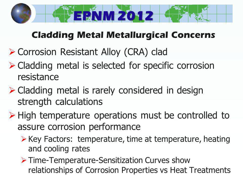 EPNM 2012 Cladding Metal Metallurgical Concerns Corrosion Resistant Alloy (CRA) clad Cladding metal is selected for specific corrosion resistance Cladding metal is rarely considered in design strength calculations High temperature operations must be controlled to assure corrosion performance Key Factors: temperature, time at temperature, heating and cooling rates Time-Temperature-Sensitization Curves show relationships of Corrosion Properties vs Heat Treatments