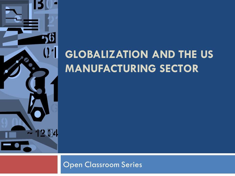 GLOBALIZATION AND THE US MANUFACTURING SECTOR Open Classroom Series