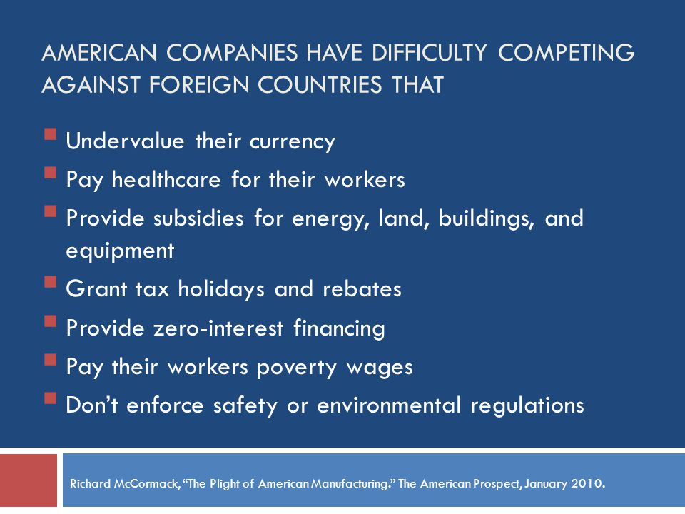 AMERICAN COMPANIES HAVE DIFFICULTY COMPETING AGAINST FOREIGN COUNTRIES THAT Undervalue their currency Pay healthcare for their workers Provide subsidies for energy, land, buildings, and equipment Grant tax holidays and rebates Provide zero-interest financing Pay their workers poverty wages Dont enforce safety or environmental regulations Richard McCormack, The Plight of American Manufacturing.