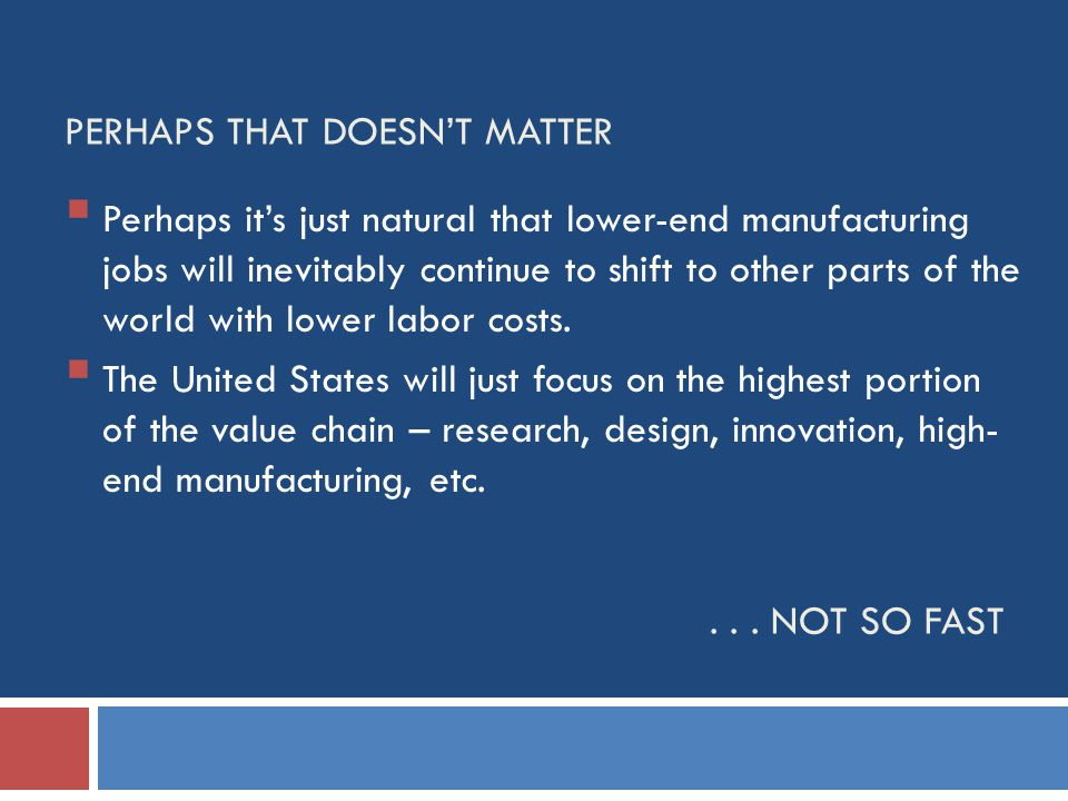PERHAPS THAT DOESNT MATTER Perhaps its just natural that lower-end manufacturing jobs will inevitably continue to shift to other parts of the world with lower labor costs.