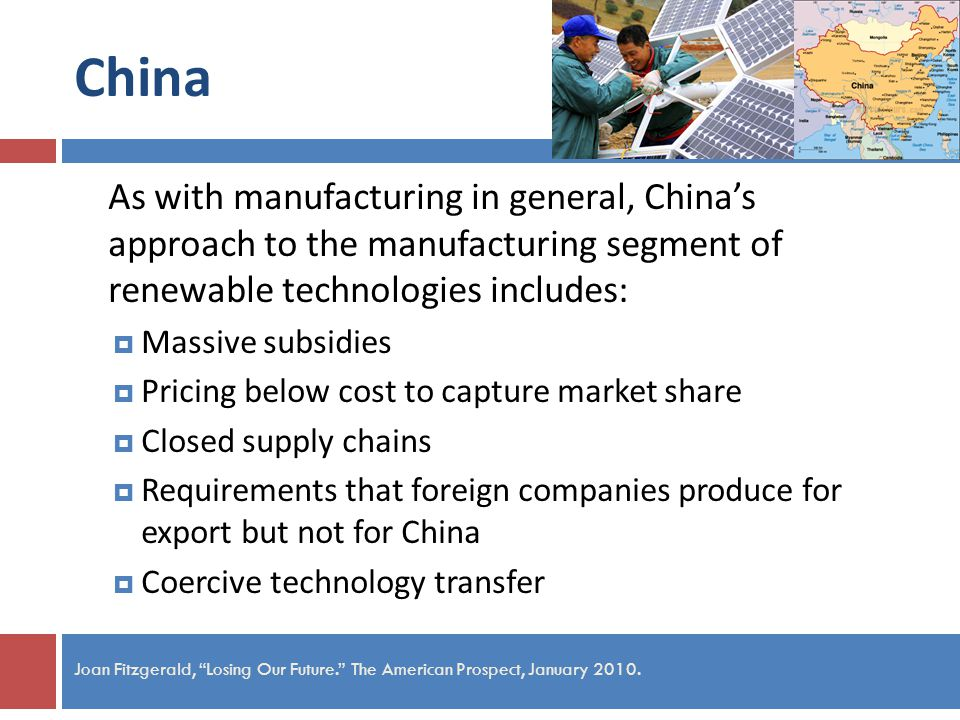 China As with manufacturing in general, Chinas approach to the manufacturing segment of renewable technologies includes: Massive subsidies Pricing below cost to capture market share Closed supply chains Requirements that foreign companies produce for export but not for China Coercive technology transfer Joan Fitzgerald, Losing Our Future.