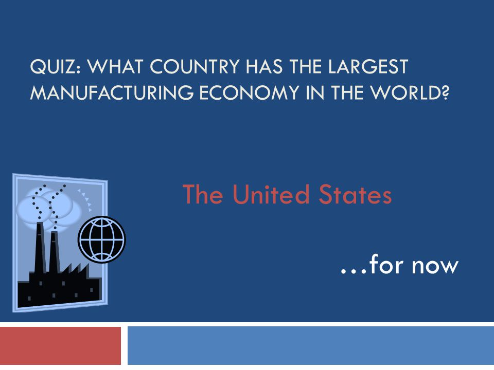 QUIZ: WHAT COUNTRY HAS THE LARGEST MANUFACTURING ECONOMY IN THE WORLD The United States …for now