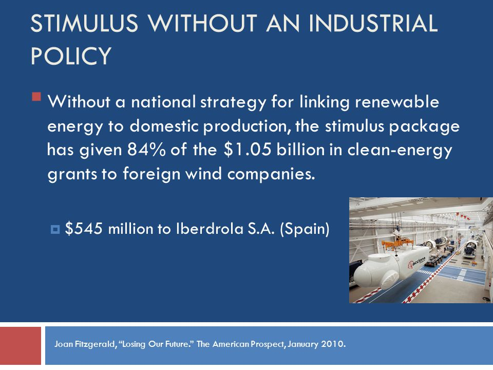STIMULUS WITHOUT AN INDUSTRIAL POLICY Without a national strategy for linking renewable energy to domestic production, the stimulus package has given 84% of the $1.05 billion in clean-energy grants to foreign wind companies.