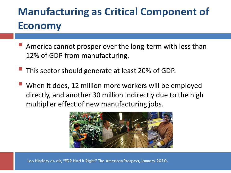 Manufacturing as Critical Component of Economy America cannot prosper over the long-term with less than 12% of GDP from manufacturing.