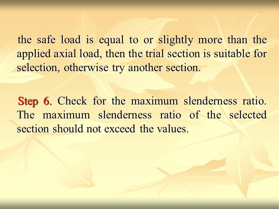the safe load is equal to or slightly more than the applied axial load, then the trial section is suitable for selection, otherwise try another section.