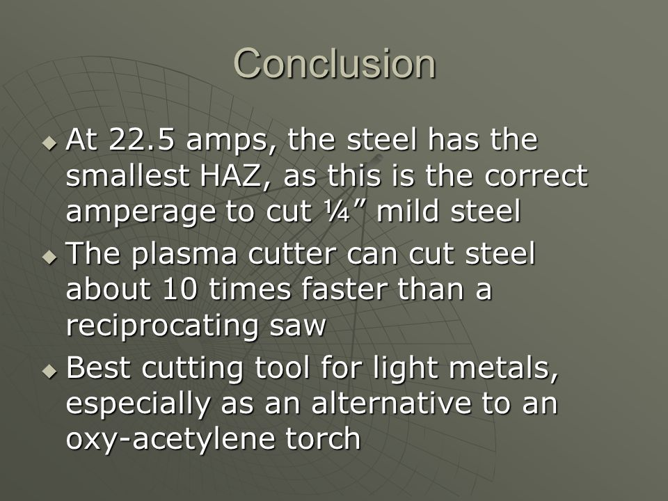 Conclusion At 22.5 amps, the steel has the smallest HAZ, as this is the correct amperage to cut ¼ mild steel At 22.5 amps, the steel has the smallest HAZ, as this is the correct amperage to cut ¼ mild steel The plasma cutter can cut steel about 10 times faster than a reciprocating saw The plasma cutter can cut steel about 10 times faster than a reciprocating saw Best cutting tool for light metals, especially as an alternative to an oxy-acetylene torch Best cutting tool for light metals, especially as an alternative to an oxy-acetylene torch