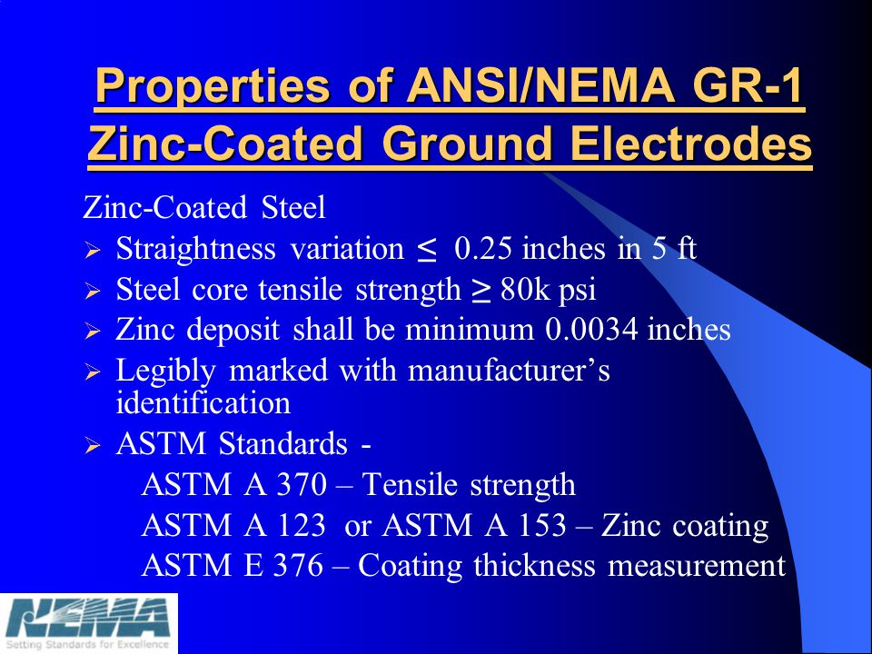Properties of ANSI/NEMA GR-1 Zinc-Coated Ground Electrodes Zinc-Coated Steel Straightness variation 0.25 inches in 5 ft Steel core tensile strength 80