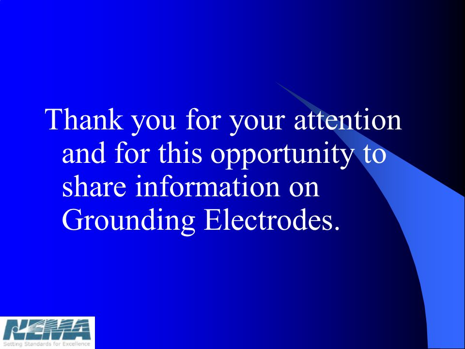 Thank you for your attention and for this opportunity to share information on Grounding Electrodes.