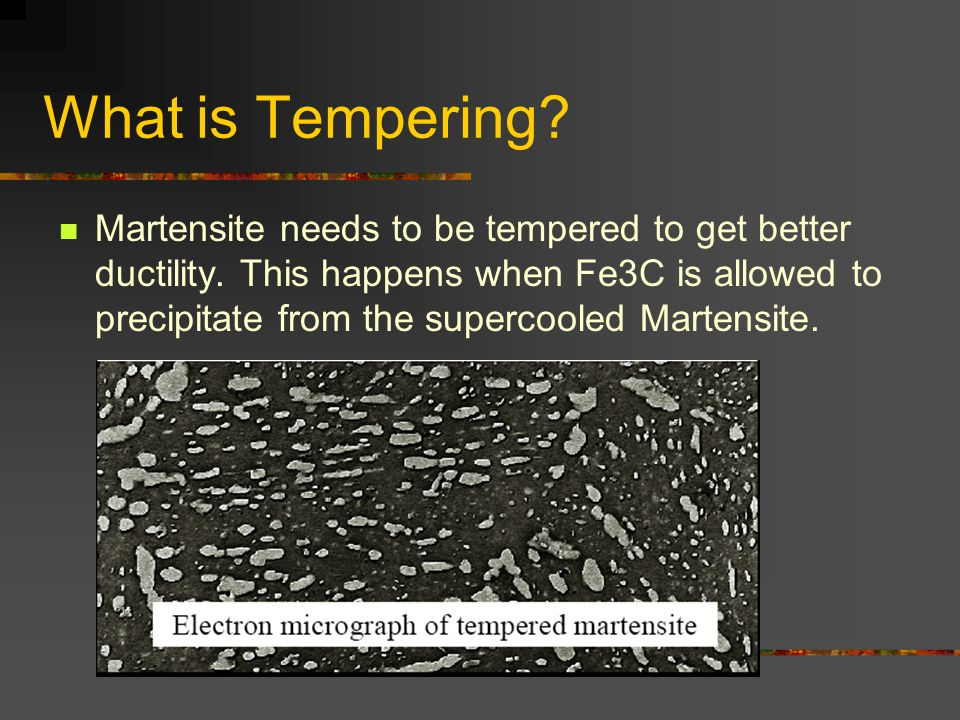 What is Tempering? Martensite needs to be tempered to get better ductility. This happens when Fe3C is allowed to precipitate from the supercooled Mart