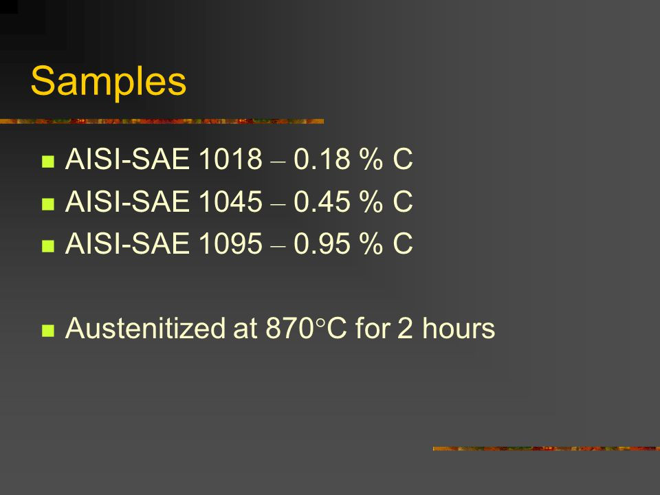 Samples AISI-SAE 1018 – 0.18 % C AISI-SAE 1045 – 0.45 % C AISI-SAE 1095 – 0.95 % C Austenitized at 870°C for 2 hours