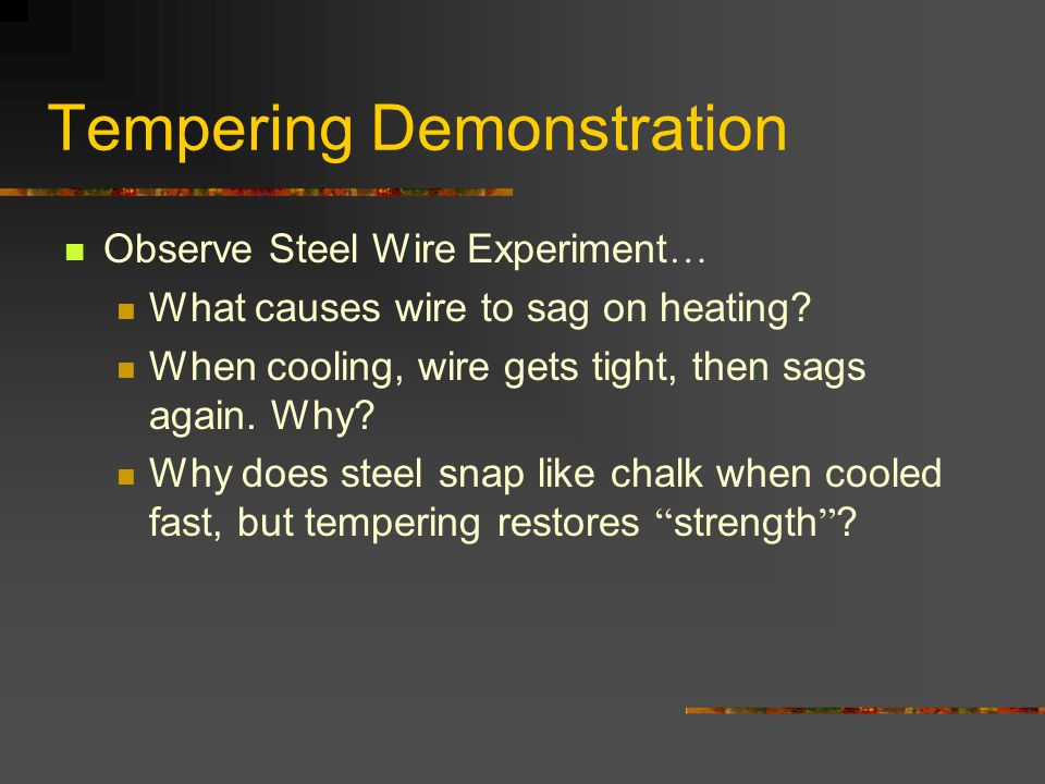 Tempering Demonstration Observe Steel Wire Experiment … What causes wire to sag on heating? When cooling, wire gets tight, then sags again. Why? Why d