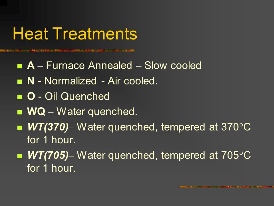 Heat Treatments A – Furnace Annealed – Slow cooled N - Normalized - Air cooled. O - Oil Quenched WQ – Water quenched. WT(370) – Water quenched, temper