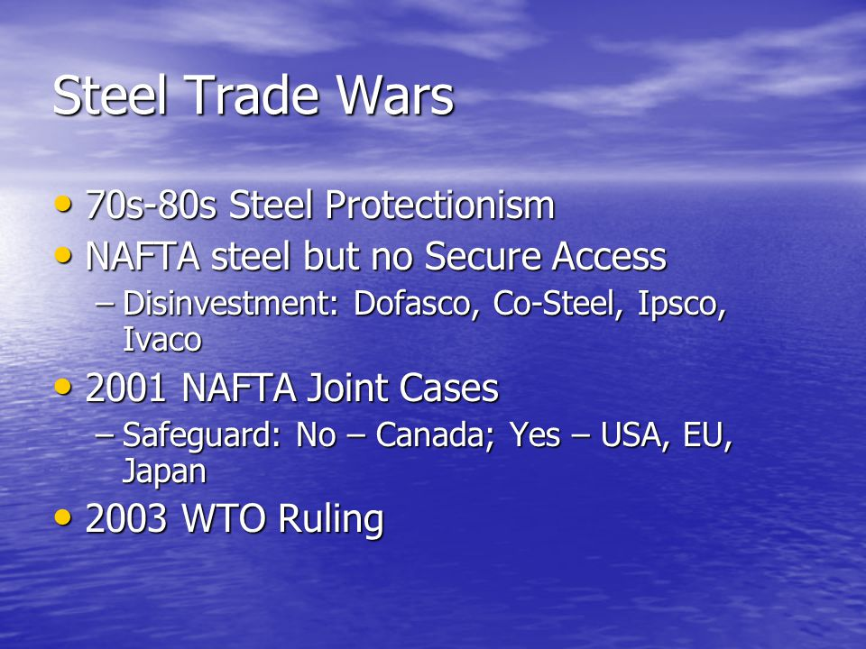 Steel Trade Wars 70s-80s Steel Protectionism 70s-80s Steel Protectionism NAFTA steel but no Secure Access NAFTA steel but no Secure Access –Disinvestment: Dofasco, Co-Steel, Ipsco, Ivaco 2001 NAFTA Joint Cases 2001 NAFTA Joint Cases –Safeguard: No – Canada; Yes – USA, EU, Japan 2003 WTO Ruling 2003 WTO Ruling