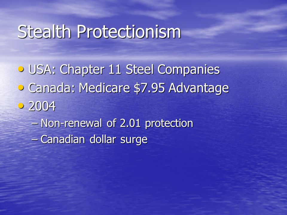 Stealth Protectionism USA: Chapter 11 Steel Companies USA: Chapter 11 Steel Companies Canada: Medicare $7.95 Advantage Canada: Medicare $7.95 Advantage 2004 2004 –Non-renewal of 2.01 protection –Canadian dollar surge