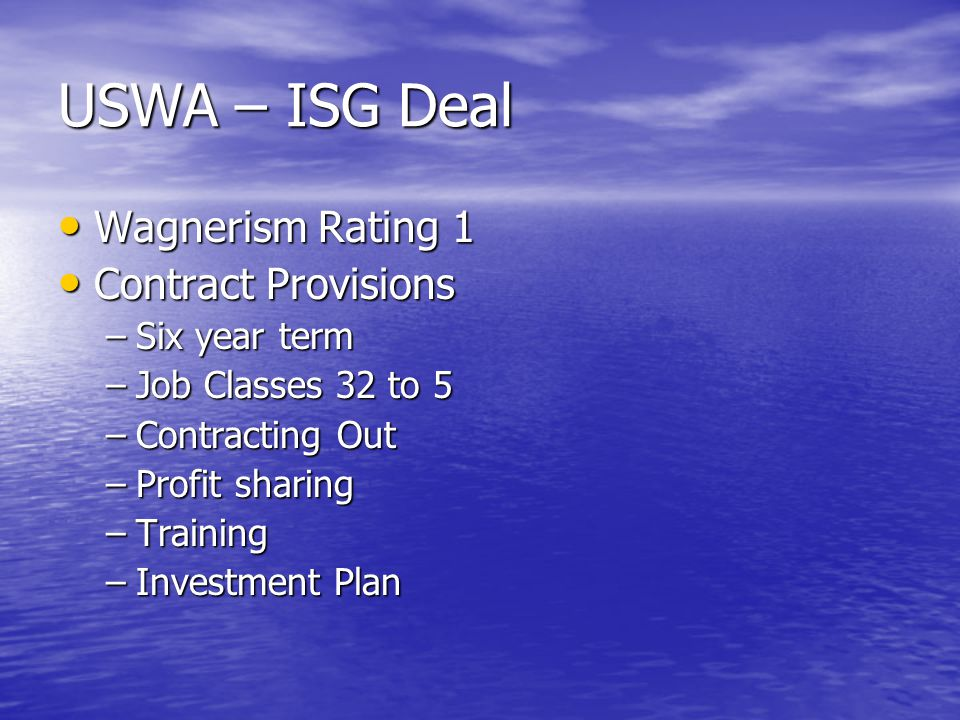 USWA – ISG Deal Wagnerism Rating 1 Wagnerism Rating 1 Contract Provisions Contract Provisions –Six year term –Job Classes 32 to 5 –Contracting Out –Profit sharing –Training –Investment Plan