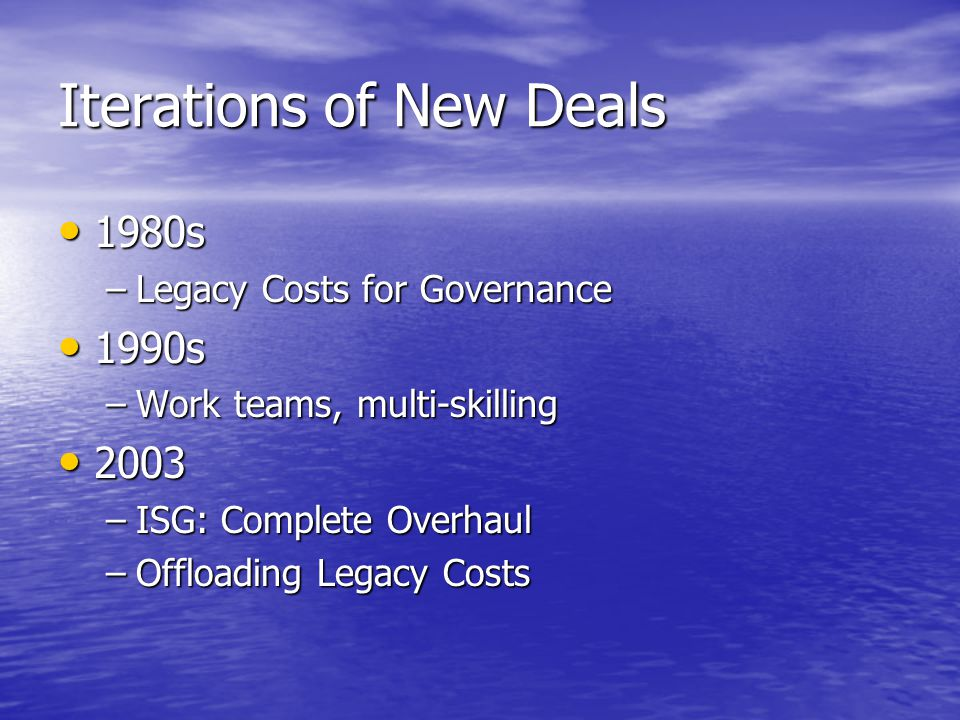 Iterations of New Deals 1980s 1980s –Legacy Costs for Governance 1990s 1990s –Work teams, multi-skilling 2003 2003 –ISG: Complete Overhaul –Offloading Legacy Costs