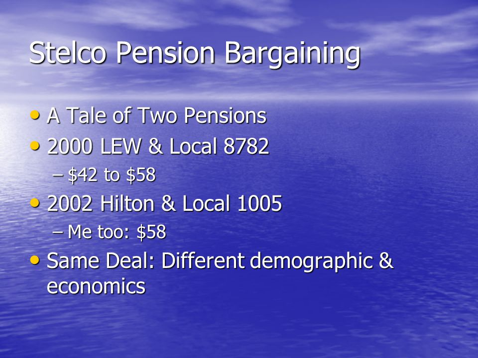 Stelco Pension Bargaining A Tale of Two Pensions A Tale of Two Pensions 2000 LEW & Local 8782 2000 LEW & Local 8782 –$42 to $58 2002 Hilton & Local 1005 2002 Hilton & Local 1005 –Me too: $58 Same Deal: Different demographic & economics Same Deal: Different demographic & economics