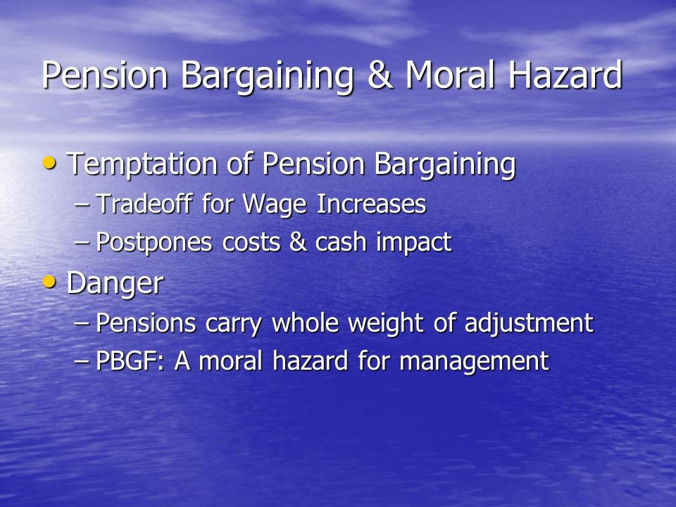 Pension Bargaining & Moral Hazard Temptation of Pension Bargaining Temptation of Pension Bargaining –Tradeoff for Wage Increases –Postpones costs & cash impact Danger Danger –Pensions carry whole weight of adjustment –PBGF: A moral hazard for management