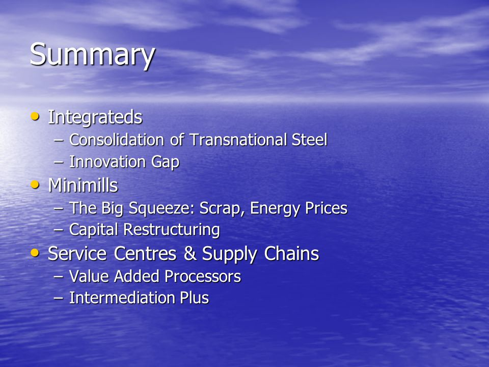 Summary Integrateds Integrateds –Consolidation of Transnational Steel –Innovation Gap Minimills Minimills –The Big Squeeze: Scrap, Energy Prices –Capital Restructuring Service Centres & Supply Chains Service Centres & Supply Chains –Value Added Processors –Intermediation Plus