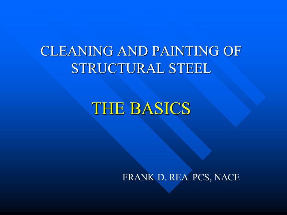 CLEANING AND PAINTING OF STRUCTURAL STEEL THE BASICS FRANK D. REA PCS, NACE