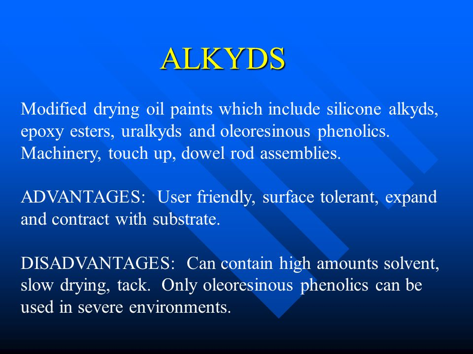 ALKYDS Modified drying oil paints which include silicone alkyds, epoxy esters, uralkyds and oleoresinous phenolics. Machinery, touch up, dowel rod ass
