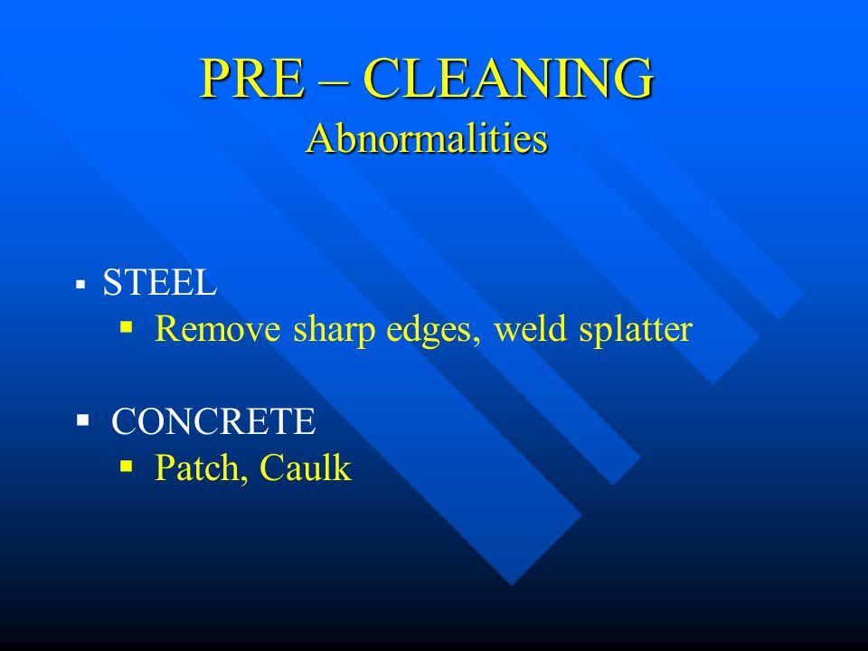 PRE – CLEANING Abnormalities STEEL Remove sharp edges, weld splatter CONCRETE Patch, Caulk