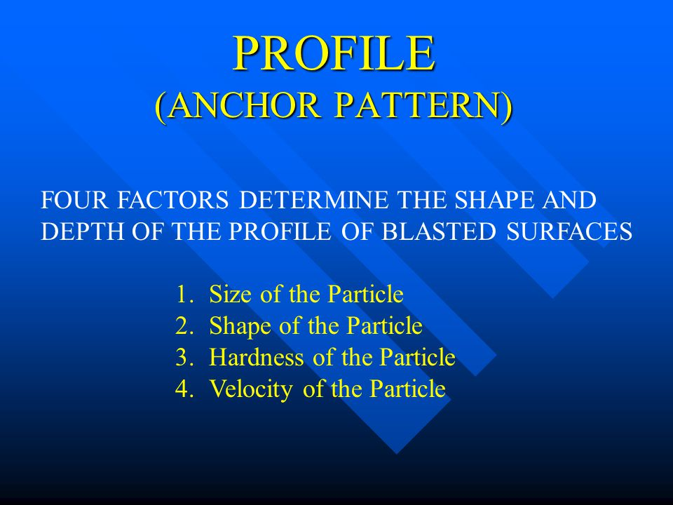 PROFILE (ANCHOR PATTERN) FOUR FACTORS DETERMINE THE SHAPE AND DEPTH OF THE PROFILE OF BLASTED SURFACES 1.Size of the Particle 2.Shape of the Particle
