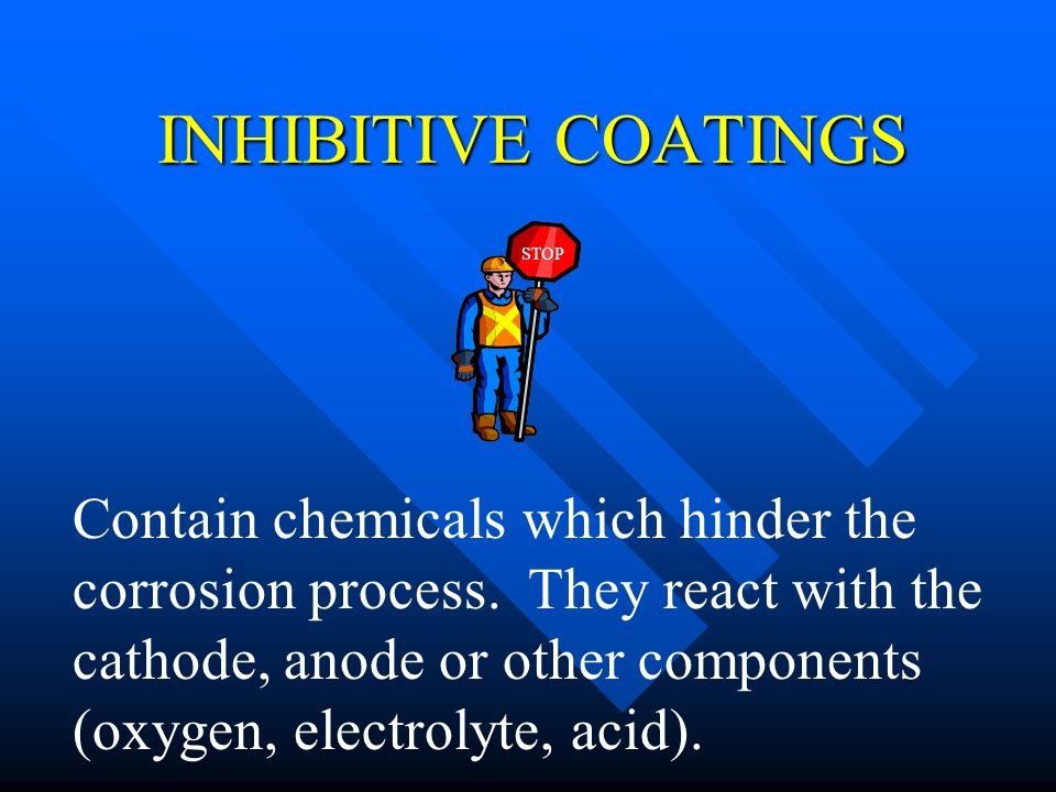 INHIBITIVE COATINGS Contain chemicals which hinder the corrosion process. They react with the cathode, anode or other components (oxygen, electrolyte,