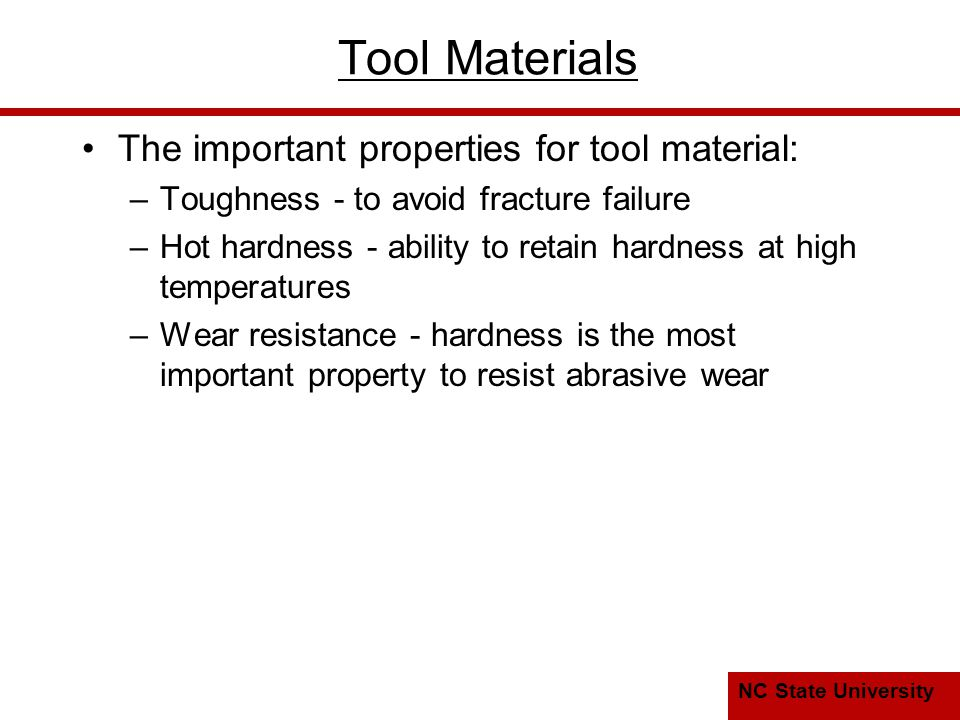 NC State University Typical hot hardness relationships for selected tool materials High speed steel is much better than plain C steel Cemented carbides and ceramics are significantly harder at elevated temperatures.