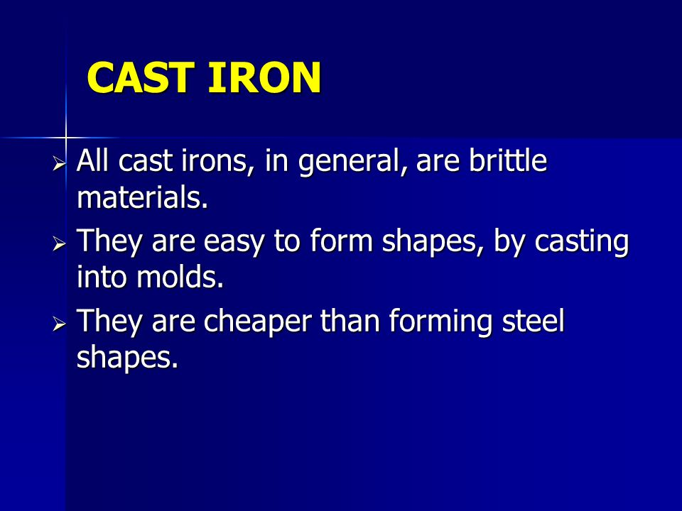 CAST IRON All cast irons, in general, are brittle materials. All cast irons, in general, are brittle materials. They are easy to form shapes, by casti