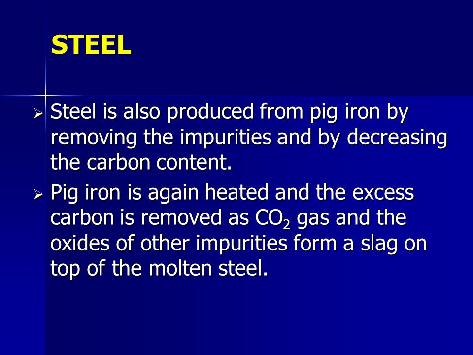 STEEL Steel is also produced from pig iron by removing the impurities and by decreasing the carbon content. Steel is also produced from pig iron by re