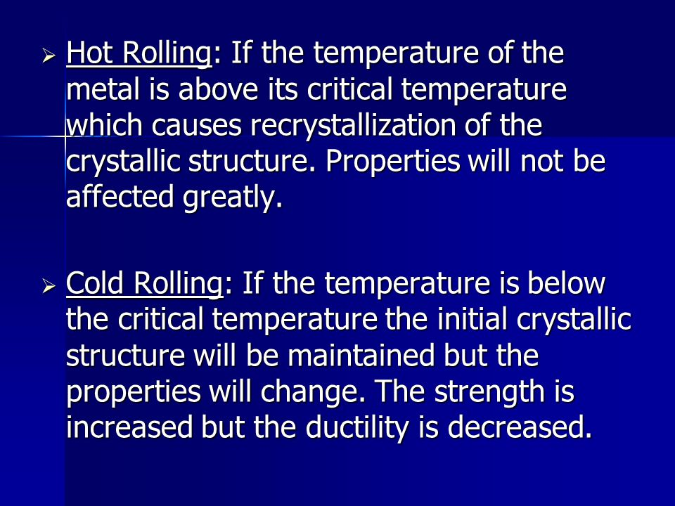 Hot Rolling: If the temperature of the metal is above its critical temperature which causes recrystallization of the crystallic structure. Properties