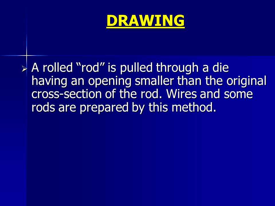 DRAWING A rolled rod is pulled through a die having an opening smaller than the original cross-section of the rod. Wires and some rods are prepared by