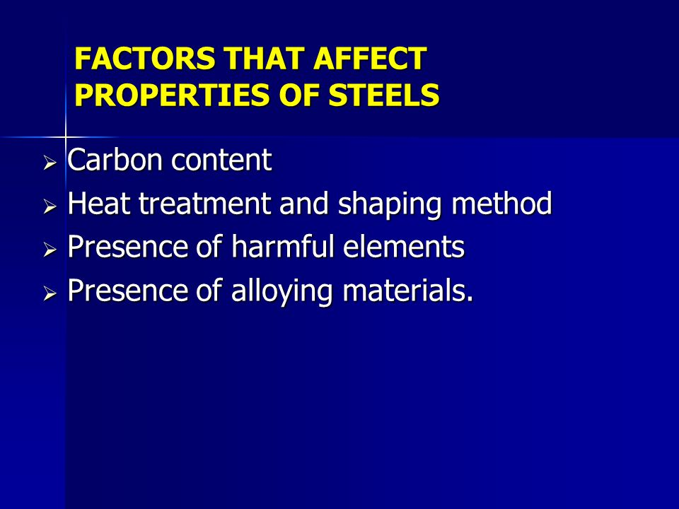 FACTORS THAT AFFECT PROPERTIES OF STEELS Carbon content Carbon content Heat treatment and shaping method Heat treatment and shaping method Presence of