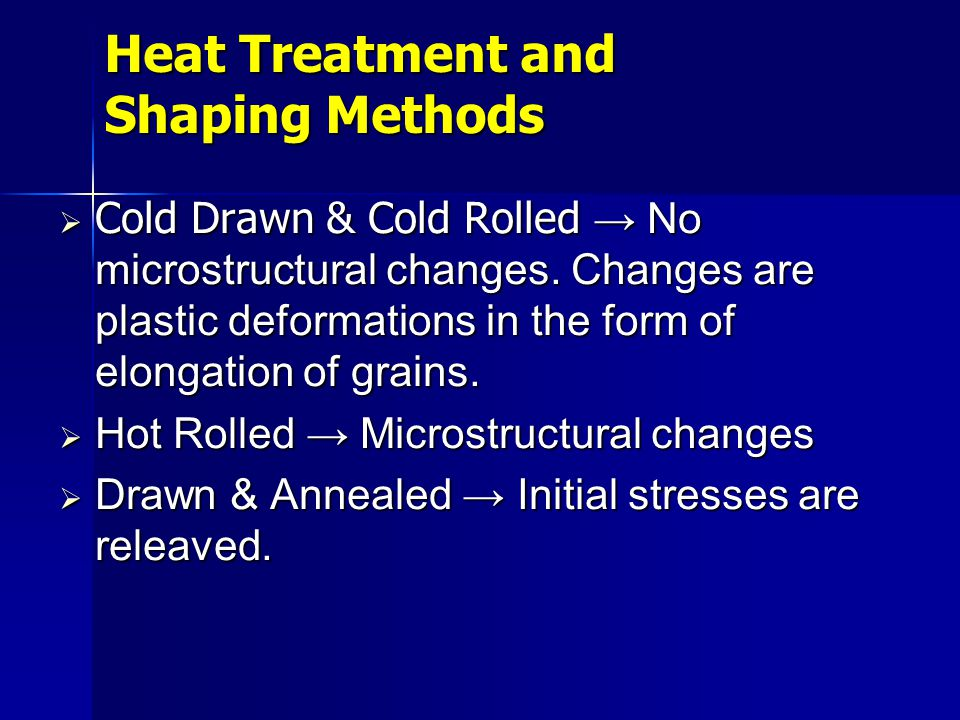 Cold Drawn & Cold Rolled No microstructural changes. Changes are plastic deformations in the form of elongation of grains. Cold Drawn & Cold Rolled No