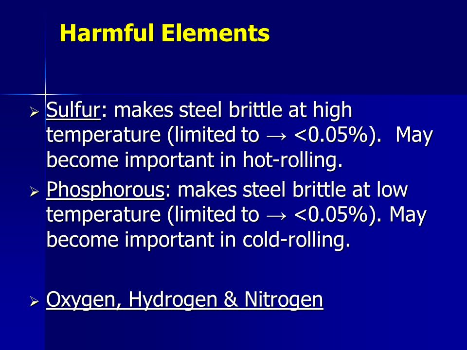Harmful Elements Sulfur: makes steel brittle at high temperature (limited to <0.05%). May become important in hot-rolling. Sulfur: makes steel brittle