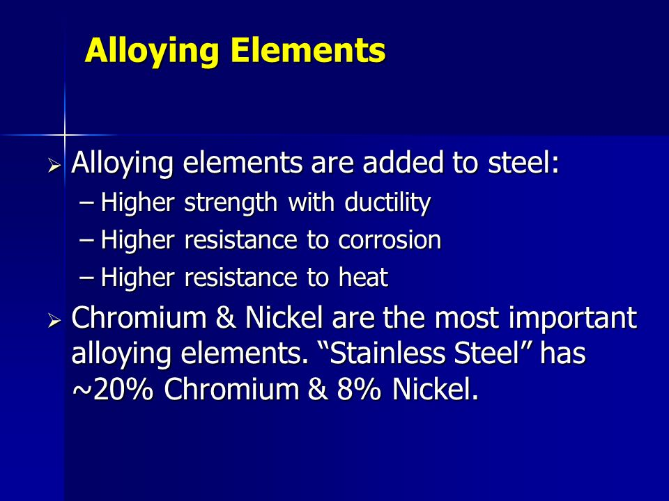 Alloying Elements Alloying elements are added to steel: Alloying elements are added to steel: –Higher strength with ductility –Higher resistance to co