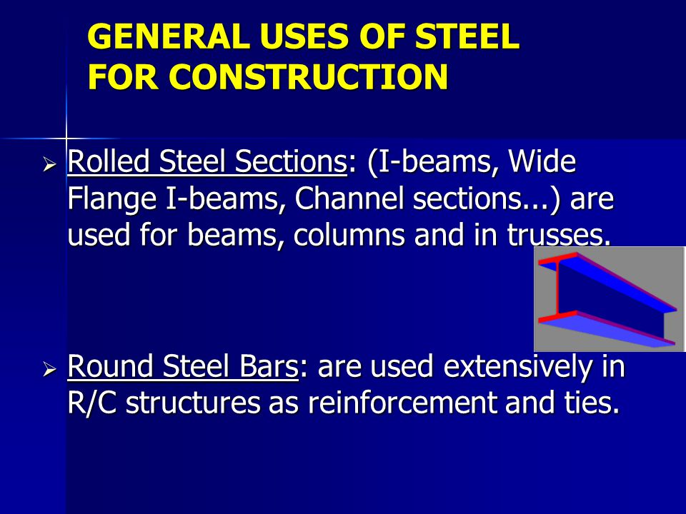GENERAL USES OF STEEL FOR CONSTRUCTION Rolled Steel Sections: (I-beams, Wide Flange I-beams, Channel sections...) are used for beams, columns and in t