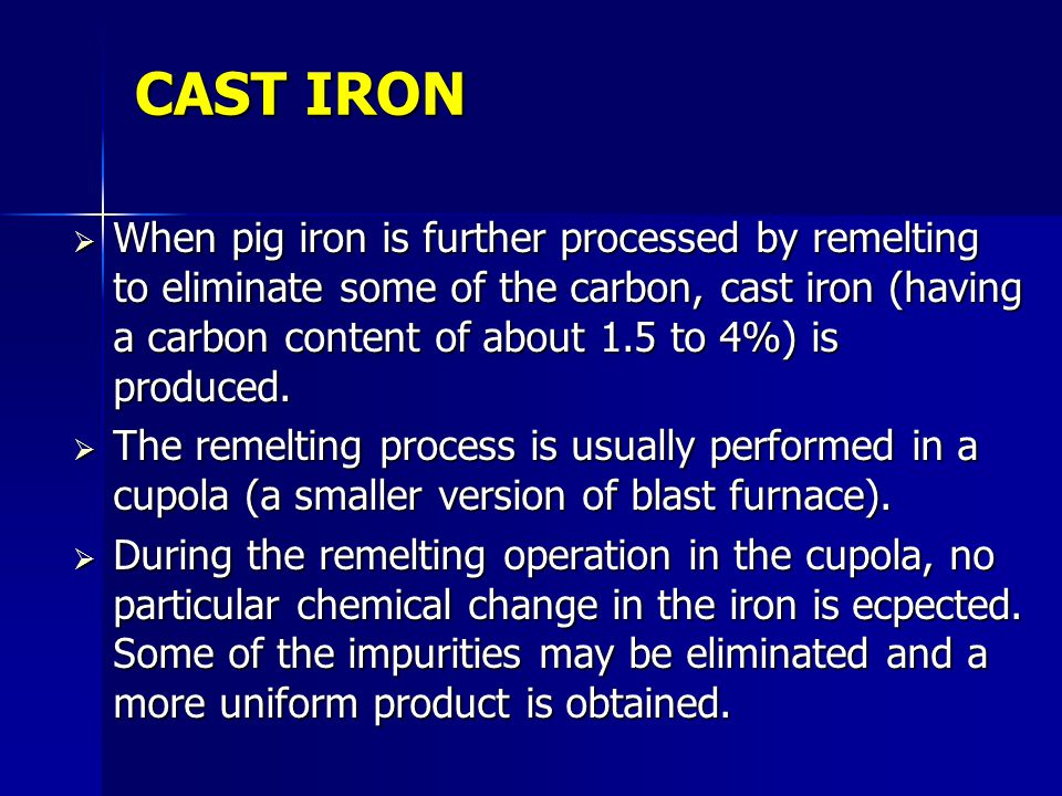 CAST IRON When pig iron is further processed by remelting to eliminate some of the carbon, cast iron (having a carbon content of about 1.5 to 4%) is p