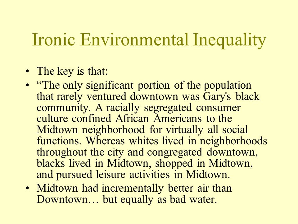 Ironic Environmental Inequality The key is that: The only significant portion of the population that rarely ventured downtown was Gary's black communi