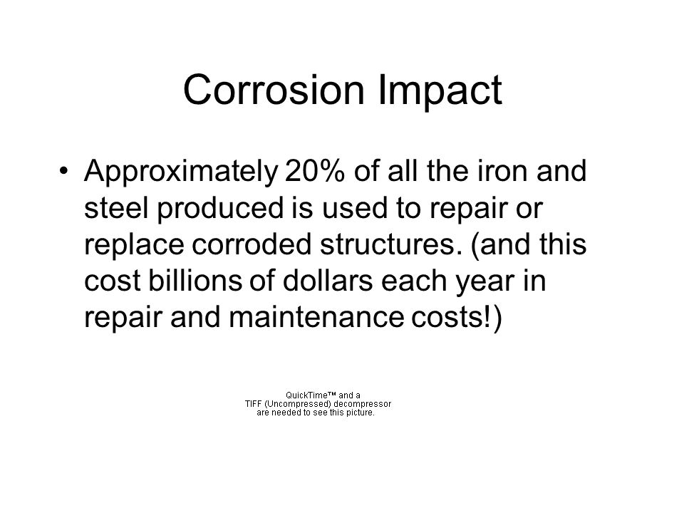 Corrosion Impact Approximately 20% of all the iron and steel produced is used to repair or replace corroded structures.