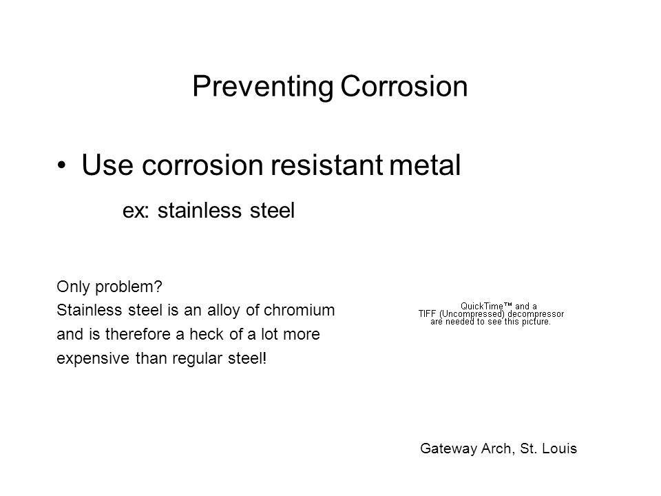 Preventing Corrosion Use corrosion resistant metal ex: stainless steel Only problem.