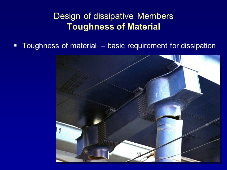 Design of dissipative Members Toughness of Material Toughness of material – basic requirement for dissipation