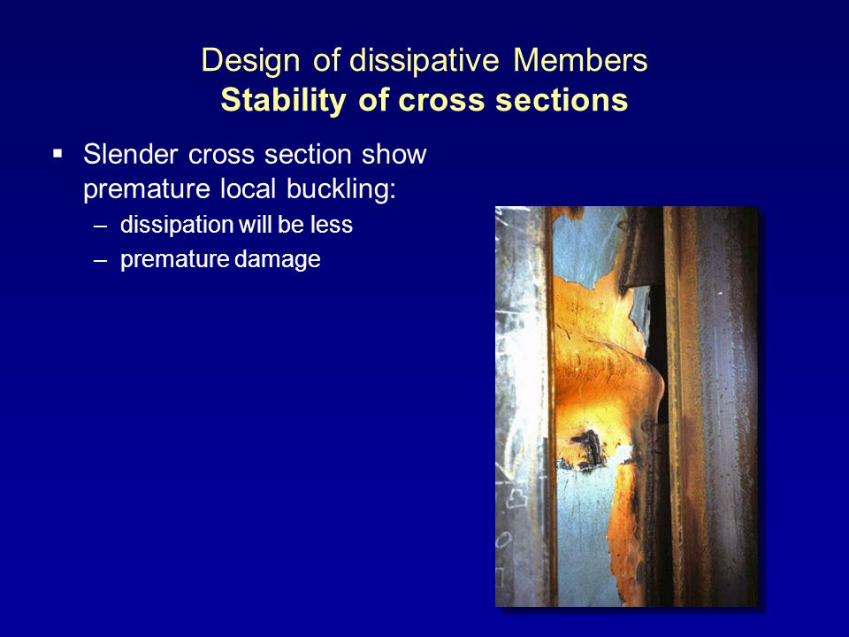 Design of dissipative Members Stability of cross sections Slender cross section show premature local buckling: –dissipation will be less –premature damage